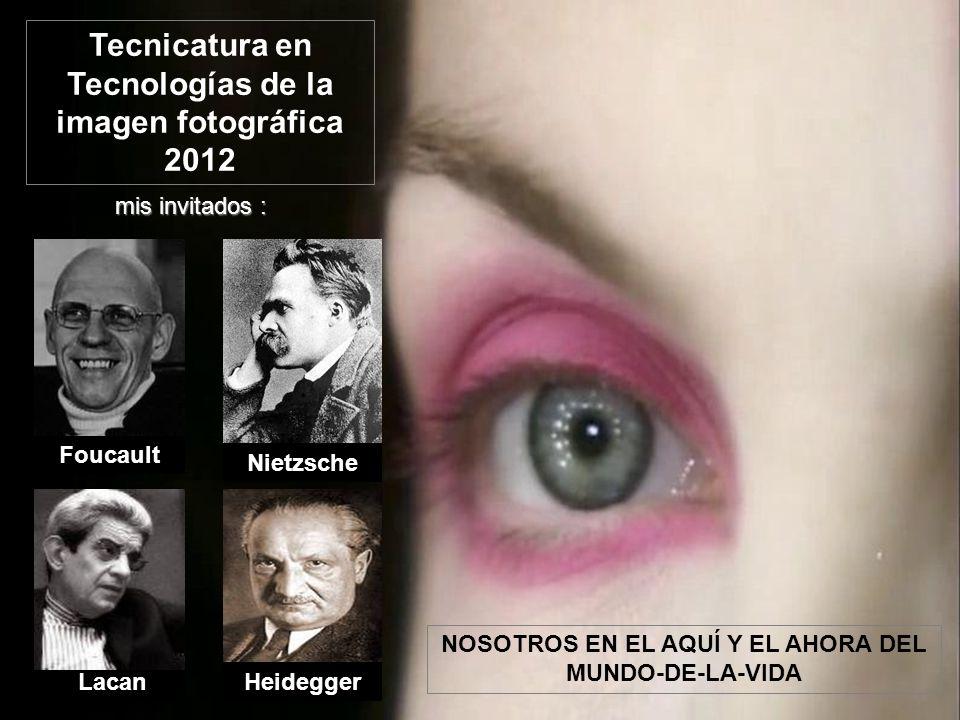 Nietzsche HeideggerLacan Foucault mis invitados : NOSOTROS EN EL AQUÍ Y EL AHORA DEL MUNDO-DE-LA-VIDA Tecnicatura en Tecnologías de la imagen fotográfica 2012