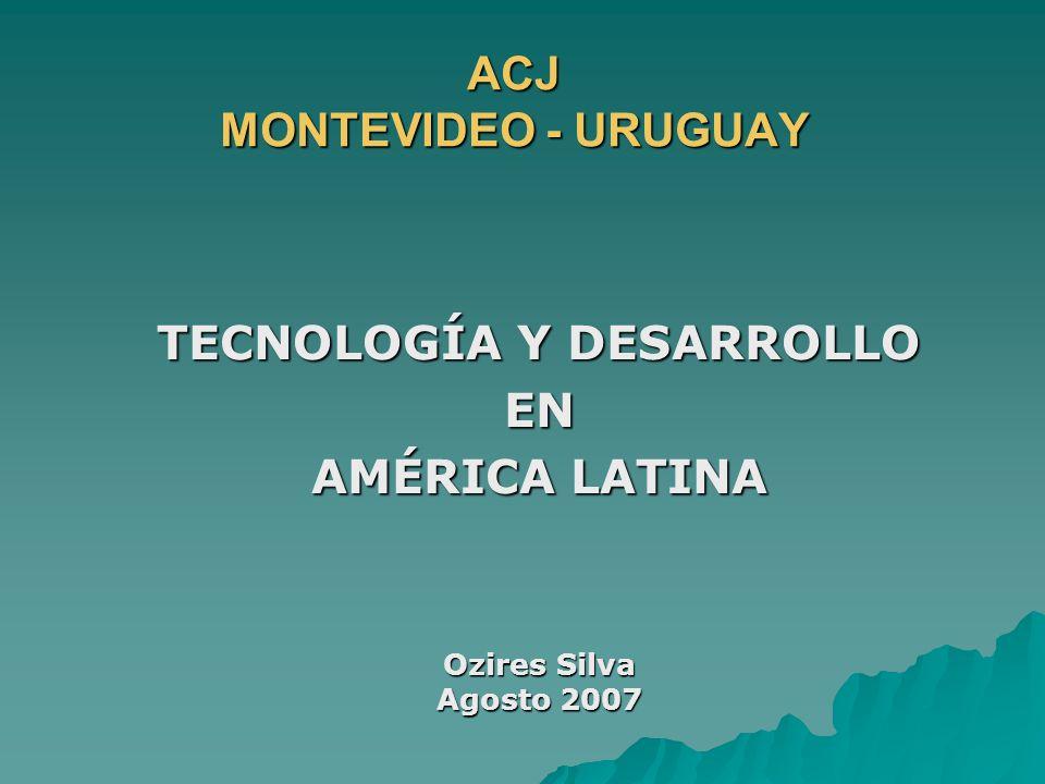 ACJ MONTEVIDEO - URUGUAY TECNOLOGÍA Y DESARROLLO EN AMÉRICA LATINA Ozires Silva Agosto 2007