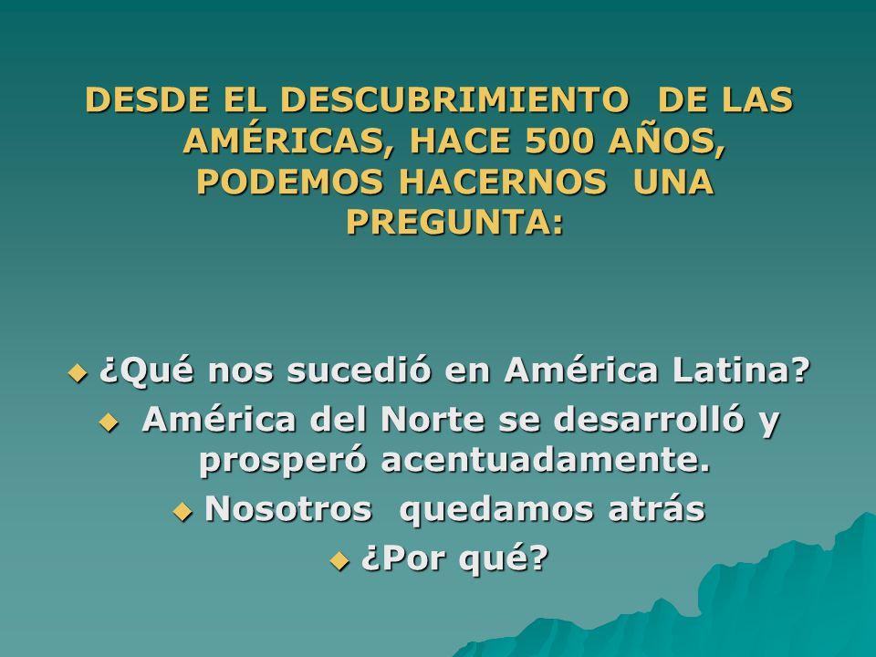 DESDE EL DESCUBRIMIENTO DE LAS AMÉRICAS, HACE 500 AÑOS, PODEMOS HACERNOS UNA PREGUNTA: ¿Qué nos sucedió en América Latina? ¿Qué nos sucedió en América
