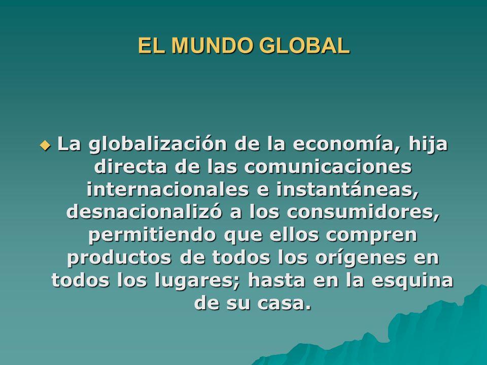 EL MUNDO GLOBAL La globalización de la economía, hija directa de las comunicaciones internacionales e instantáneas, desnacionalizó a los consumidores, permitiendo que ellos compren productos de todos los orígenes en todos los lugares; hasta en la esquina de su casa.