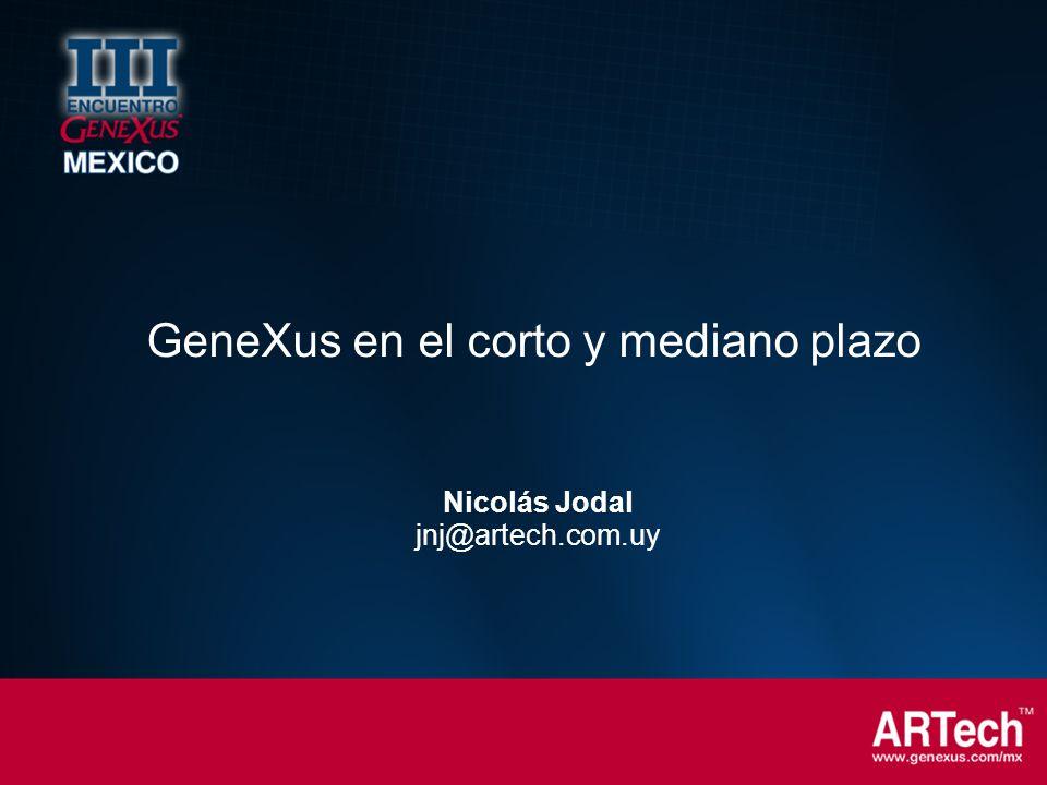 Nicolás Jodal jnj@artech.com.uy GeneXus en el corto y mediano plazo