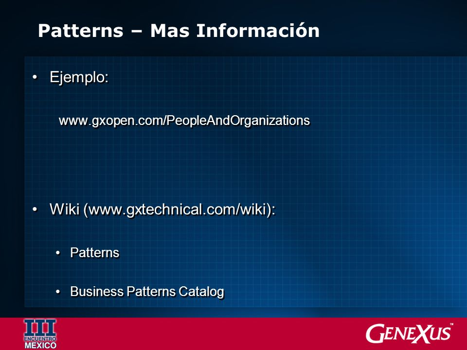 Patterns – Mas Información Ejemplo: www.gxopen.com/PeopleAndOrganizations Wiki (www.gxtechnical.com/wiki): Patterns Business Patterns Catalog Pueden ser usados con GX 8.0 Ejemplo: www.gxopen.com/PeopleAndOrganizations Wiki (www.gxtechnical.com/wiki): Patterns Business Patterns Catalog Pueden ser usados con GX 8.0