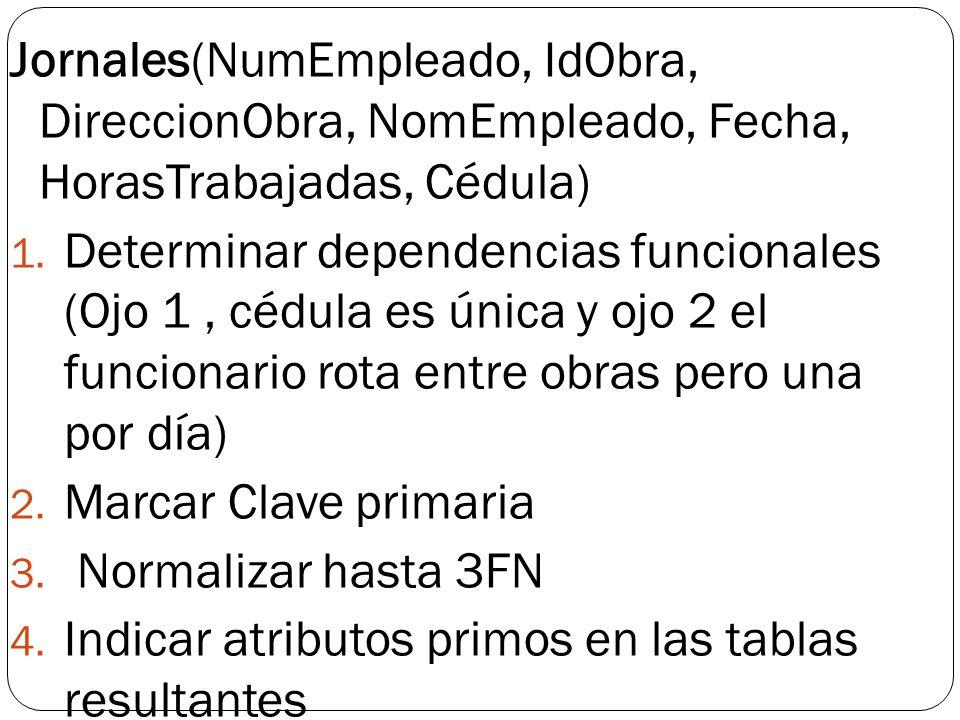 Jornales(NumEmpleado, IdObra, DireccionObra, NomEmpleado, Fecha, HorasTrabajadas, Cédula) 1. Determinar dependencias funcionales (Ojo 1, cédula es úni