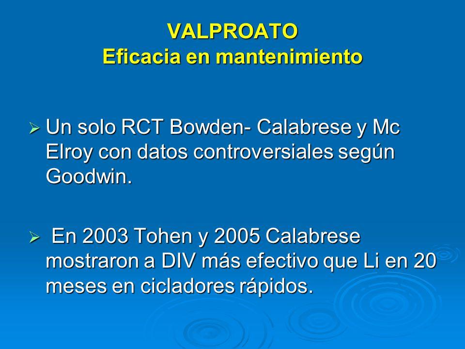 VALPROATO Eficacia en mantenimiento Un solo RCT Bowden- Calabrese y Mc Elroy con datos controversiales según Goodwin.
