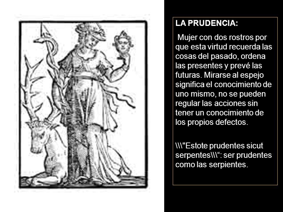 LA PRUDENCIA: Mujer con dos rostros por que esta virtud recuerda las cosas del pasado, ordena las presentes y prevé las futuras. Mirarse al espejo sig