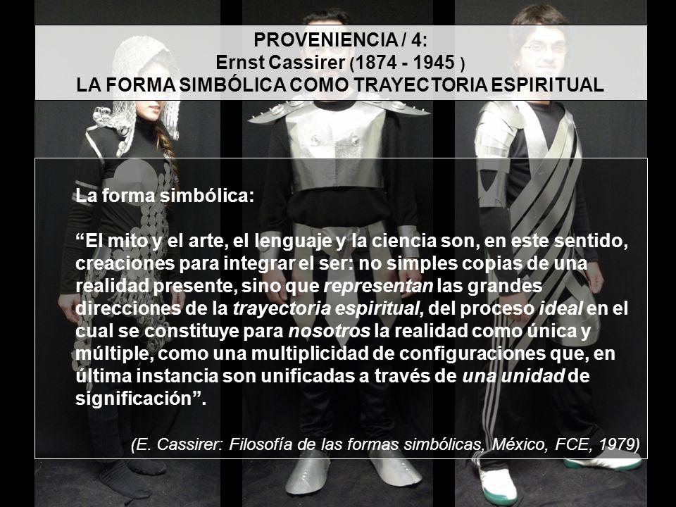 PROVENIENCIA / 4: Ernst Cassirer ( 1874 - 1945 ) LA FORMA SIMBÓLICA COMO TRAYECTORIA ESPIRITUAL La forma simbólica: El mito y el arte, el lenguaje y l