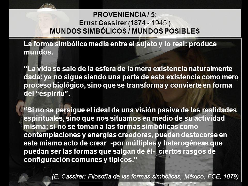 PROVENIENCIA / 5: Ernst Cassirer ( 1874 - 1945 ) MUNDOS SIMBÓLICOS / MUNDOS POSIBLES La forma simbólica media entre el sujeto y lo real: produce mundo