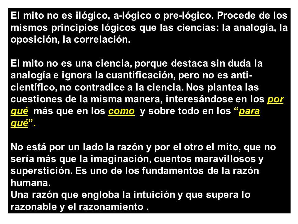 El mito no es ilógico, a-lógico o pre-lógico. Procede de los mismos principios lógicos que las ciencias: la analogía, la oposición, la correlación. El