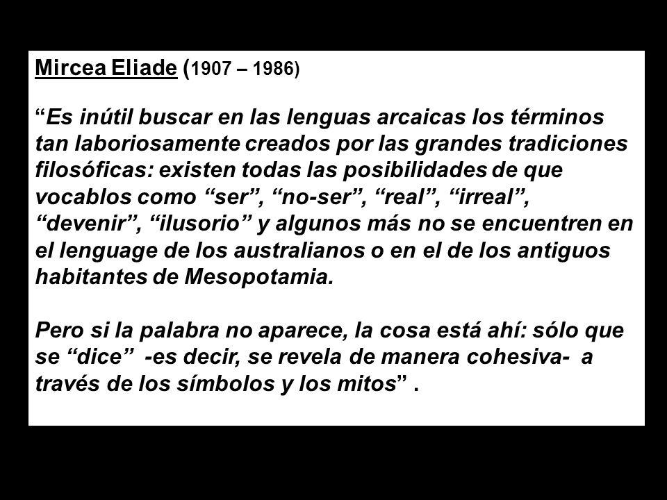 Mircea Eliade ( 1907 – 1986) Es inútil buscar en las lenguas arcaicas los términos tan laboriosamente creados por las grandes tradiciones filosóficas: