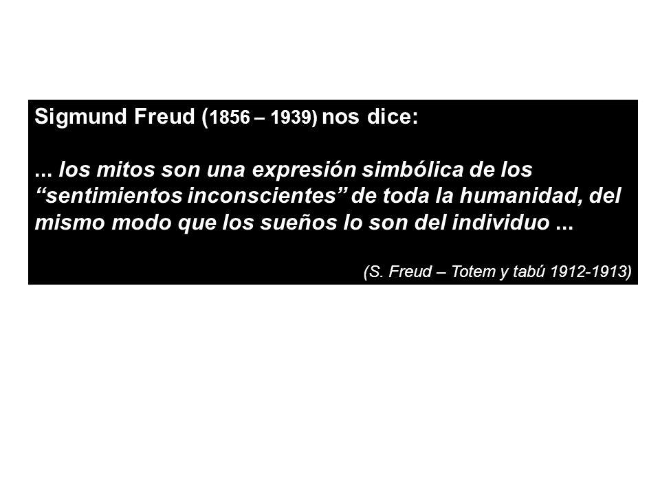Sigmund Freud ( 1856 – 1939) nos dice:... los mitos son una expresión simbólica de los sentimientos inconscientes de toda la humanidad, del mismo modo