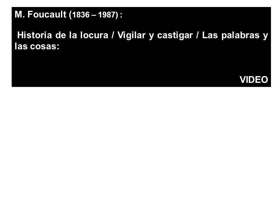 M. Foucault ( 1836 – 1987) : Historia de la locura / Vigilar y castigar / Las palabras y las cosas: VIDEO