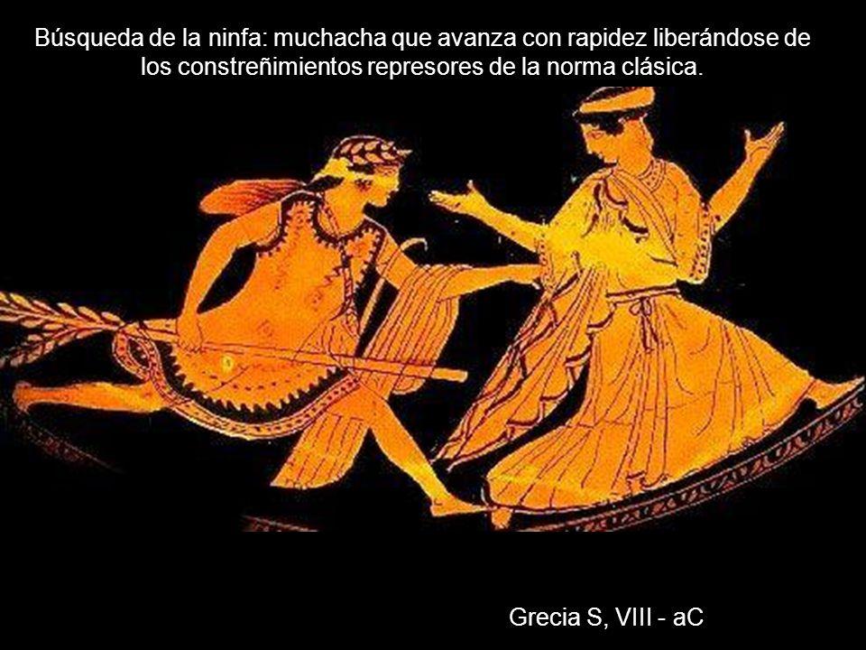 Grecia S, VIII - aC Búsqueda de la ninfa: muchacha que avanza con rapidez liberándose de los constreñimientos represores de la norma clásica.