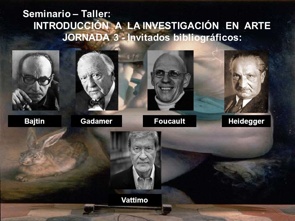 BajtinHeidegger Vattimo Gadamer Seminario – Taller: INTRODUCCIÓN A LA INVESTIGACIÓN EN ARTE JORNADA 3 - Invitados bibliográficos: Foucault