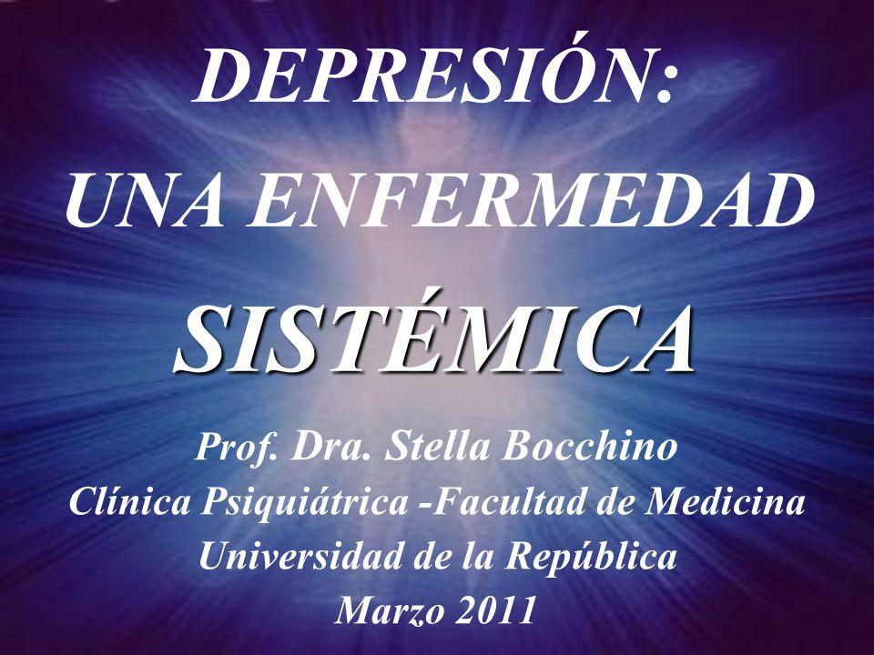 SISTÉMICA DEPRESIÓN: UNA ENFERMEDAD SISTÉMICA Prof. Dra. Stella Bocchino Clínica Psiquiátrica -Facultad de Medicina Universidad de la República Marzo