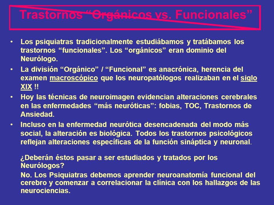 Los psiquiatras tradicionalmente estudiábamos y tratábamos los trastornos funcionales. Los orgánicos eran dominio del Neurólogo. La división Orgánico