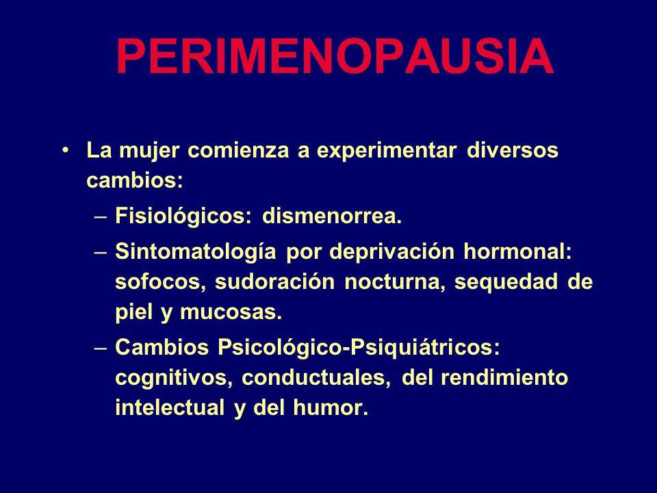 PERIMENOPAUSIA La mujer comienza a experimentar diversos cambios: –Fisiológicos: dismenorrea. –Sintomatología por deprivación hormonal: sofocos, sudor
