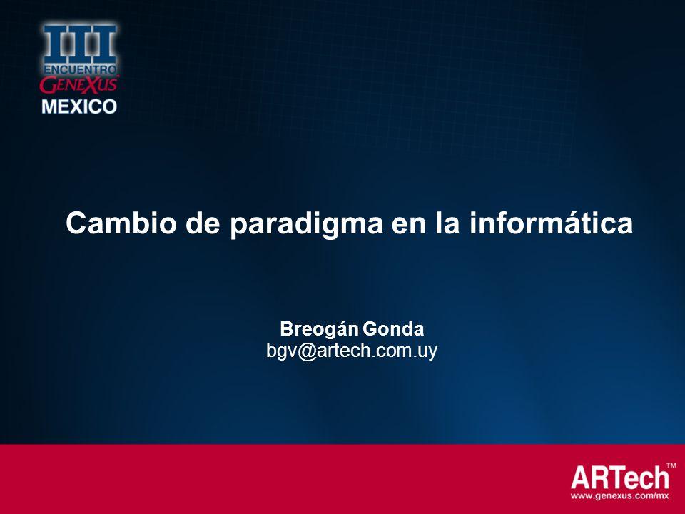 Breogán Gonda bgv@artech.com.uy Cambio de paradigma en la informática