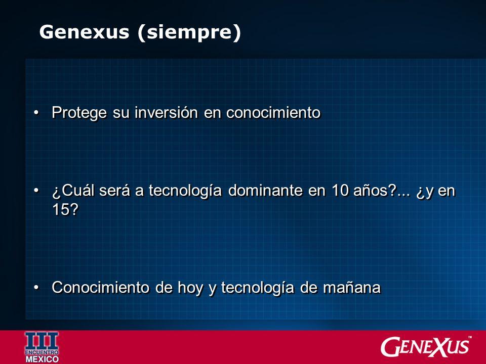 Genexus (siempre) Protege su inversión en conocimiento ¿Cuál será a tecnología dominante en 10 años?... ¿y en 15? Conocimiento de hoy y tecnología de