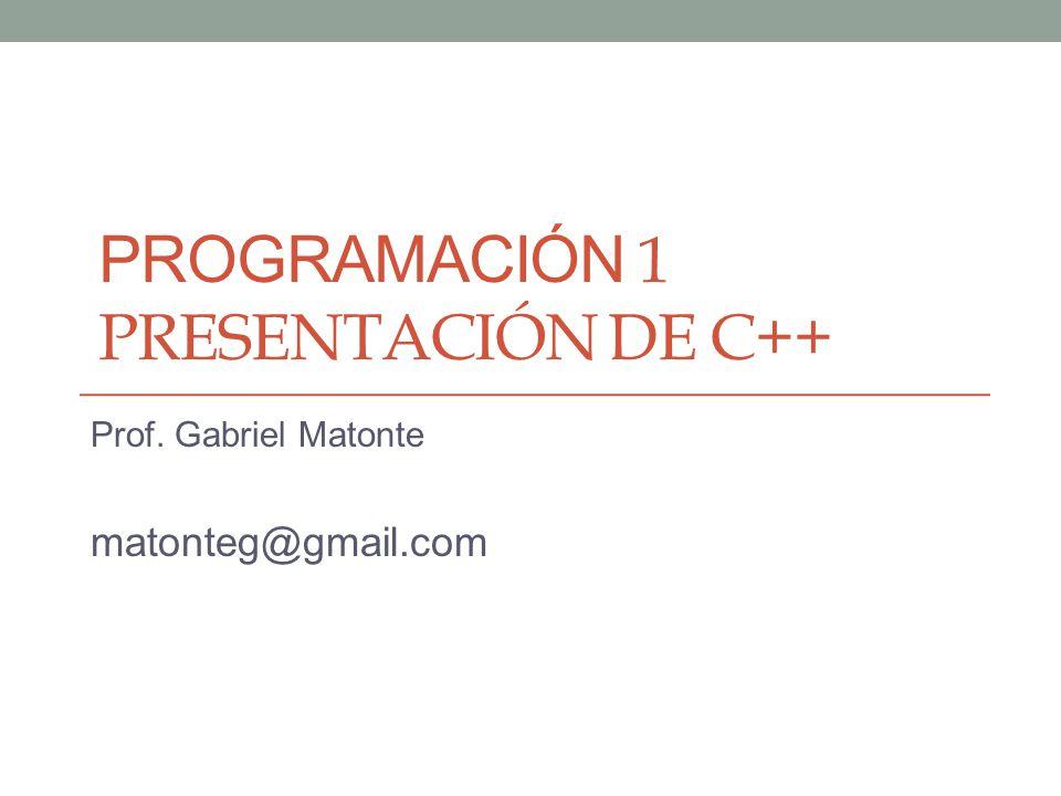 PROGRAMACIÓN 1 PRESENTACIÓN DE C++ Prof. Gabriel Matonte matonteg@gmail.com