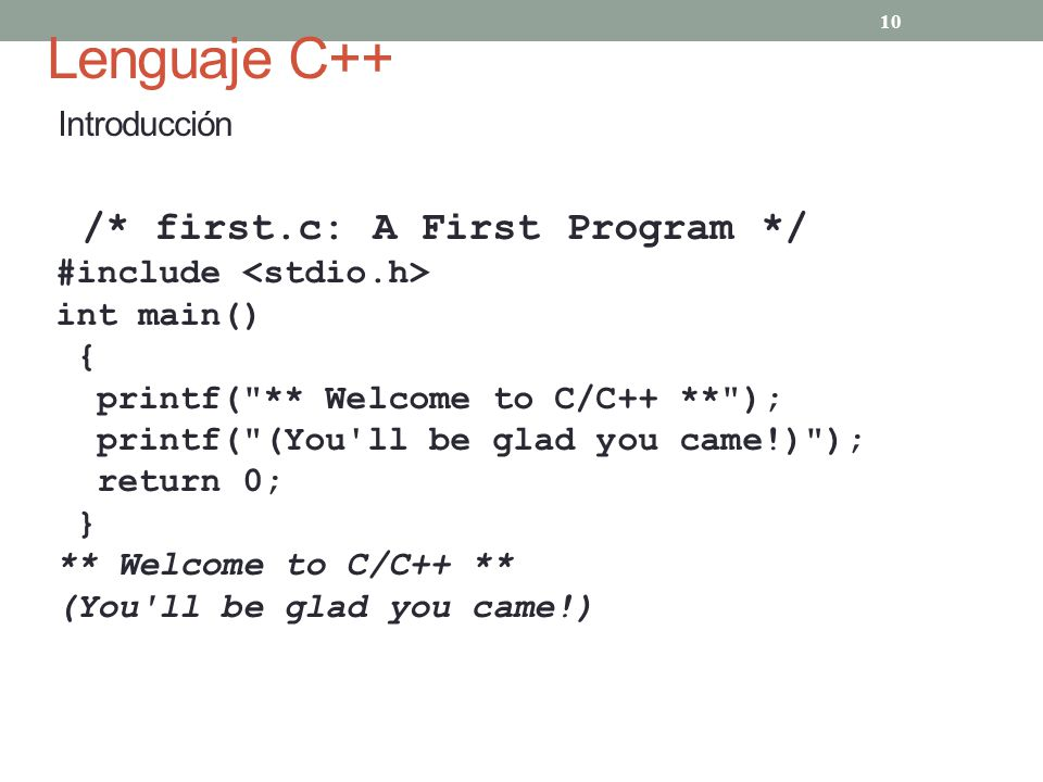 Lenguaje C++ Introducción 10 /* first.c: A First Program */ #include int main() { printf( ** Welcome to C/C++ ** ); printf( (You ll be glad you came!) ); return 0; } ** Welcome to C/C++ ** (You ll be glad you came!)