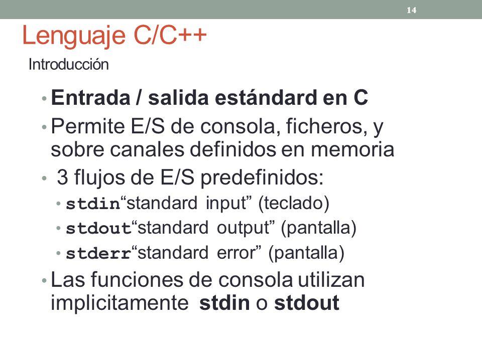 Lenguaje C/C++ Introducción Entrada / salida estándard en C Permite E/S de consola, ficheros, y sobre canales definidos en memoria 3 flujos de E/S pre