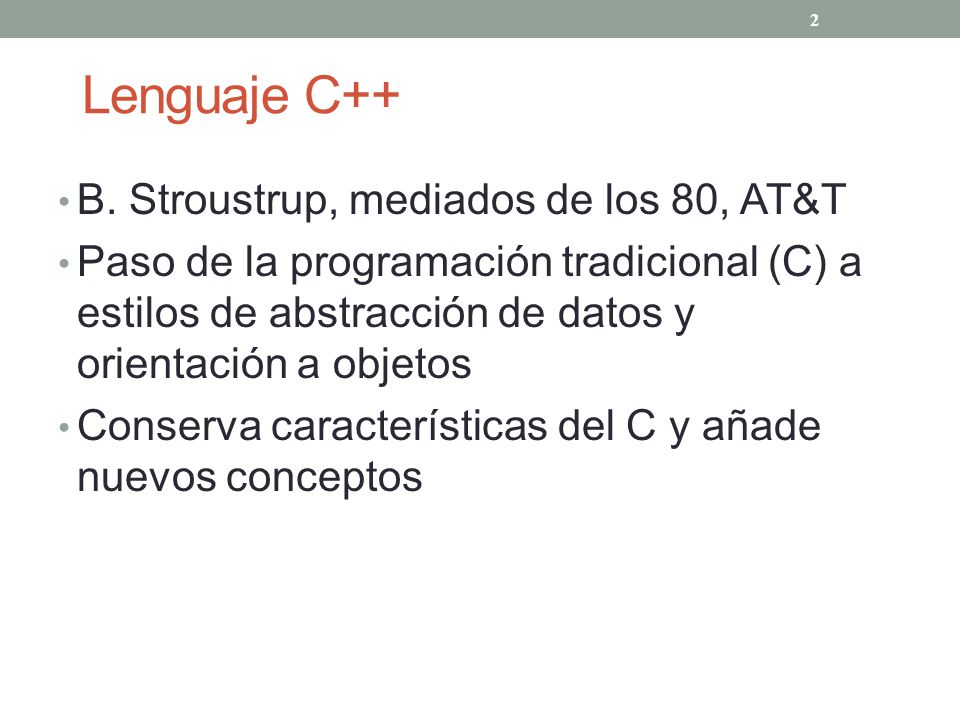 Lenguaje C++ B. Stroustrup, mediados de los 80, AT&T Paso de la programación tradicional (C) a estilos de abstracción de datos y orientación a objetos