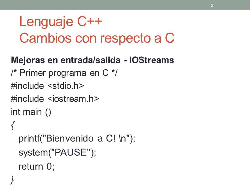 Lenguaje C++ Cambios con respecto a C Mejoras en entrada/salida - IOStreams /* Primer programa en C */ #include int main () { printf(