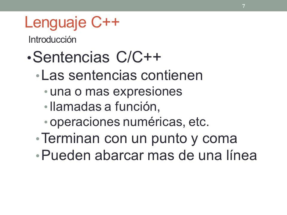 Lenguaje C++ Introducción Sentencias C/C++ Las sentencias contienen una o mas expresiones llamadas a función, operaciones numéricas, etc. Terminan con