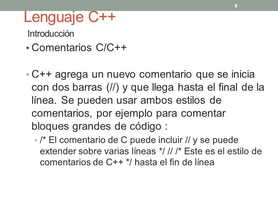 Lenguaje C++ Introducción Comentarios C/C++ C++ agrega un nuevo comentario que se inicia con dos barras (//) y que llega hasta el final de la línea. S