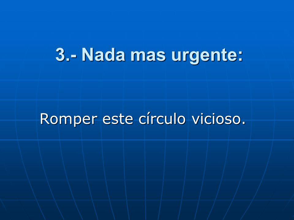 3.- Nada mas urgente: Romper este círculo vicioso.