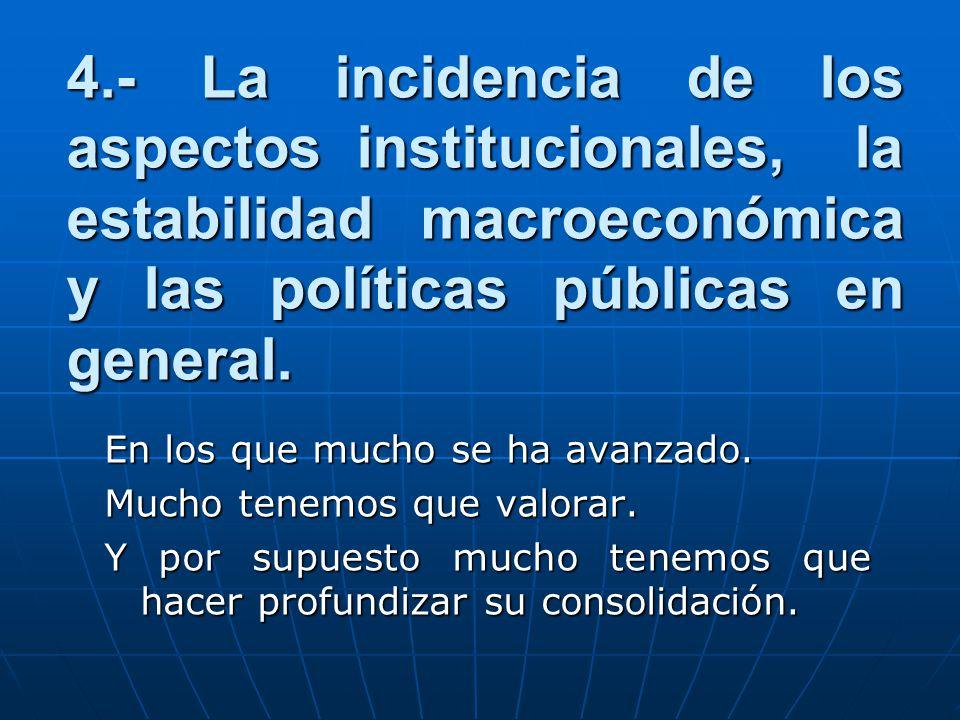 4.- La incidencia de los aspectos institucionales, la estabilidad macroeconómica y las políticas públicas en general.