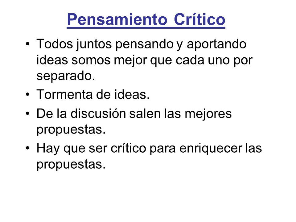 Pensamiento Crítico Todos juntos pensando y aportando ideas somos mejor que cada uno por separado. Tormenta de ideas. De la discusión salen las mejore
