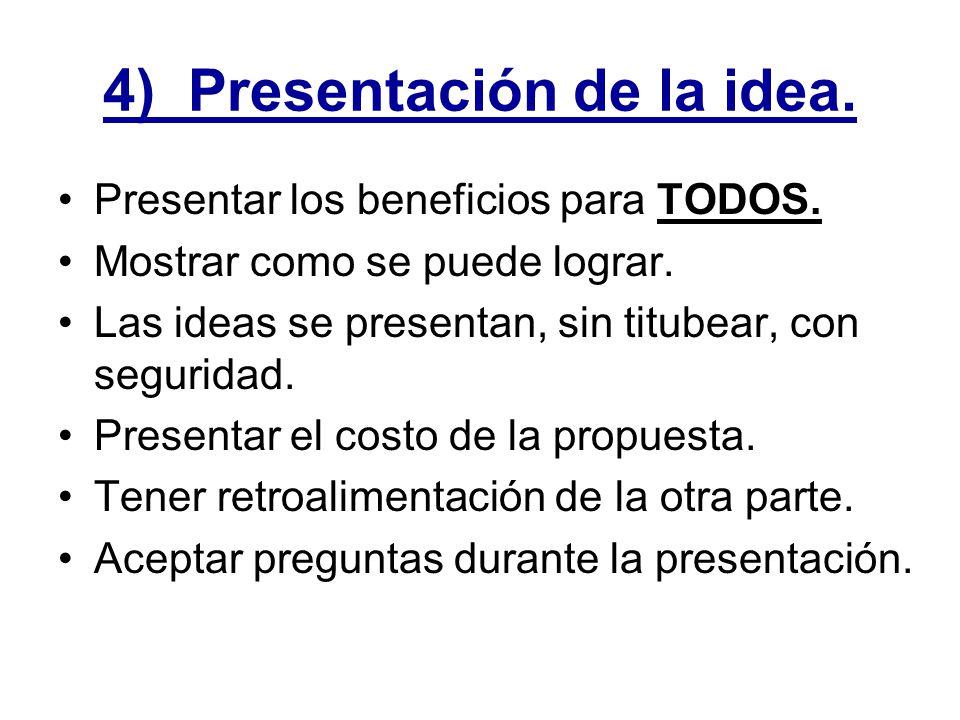 4) Presentación de la idea. Presentar los beneficios para TODOS. Mostrar como se puede lograr. Las ideas se presentan, sin titubear, con seguridad. Pr