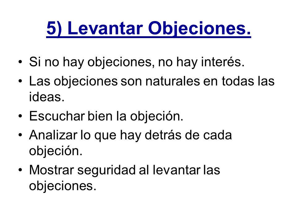 5) Levantar Objeciones. Si no hay objeciones, no hay interés. Las objeciones son naturales en todas las ideas. Escuchar bien la objeción. Analizar lo