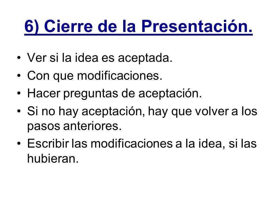 6) Cierre de la Presentación. Ver si la idea es aceptada. Con que modificaciones. Hacer preguntas de aceptación. Si no hay aceptación, hay que volver
