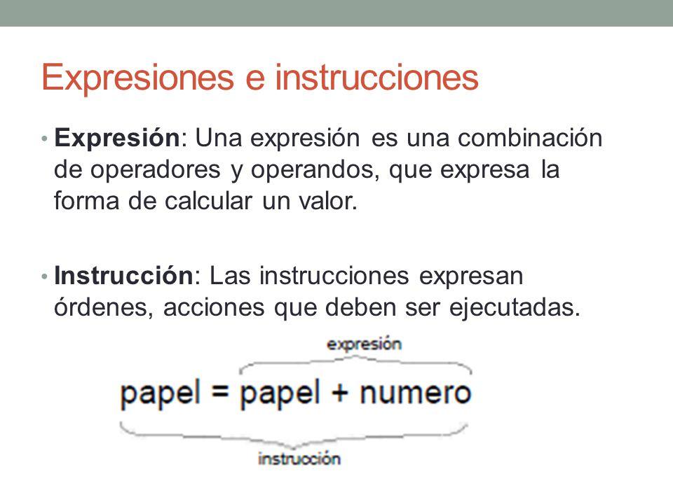Expresiones e instrucciones Expresión: Una expresión es una combinación de operadores y operandos, que expresa la forma de calcular un valor. Instrucc