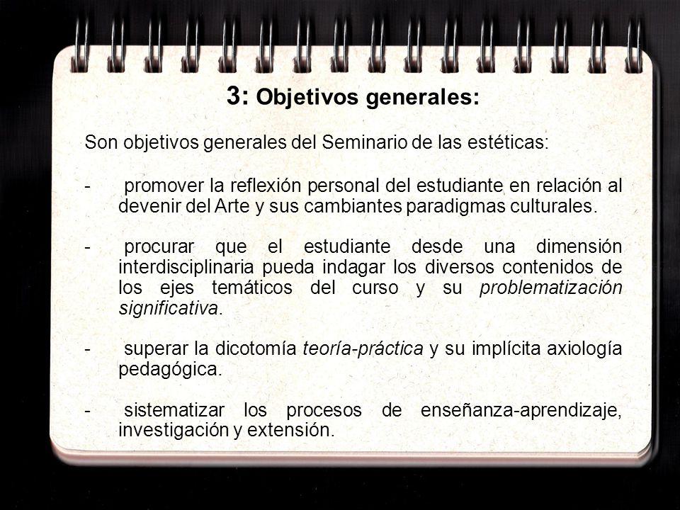3: Objetivos generales: Son objetivos generales del Seminario de las estéticas: - promover la reflexión personal del estudiante en relación al devenir del Arte y sus cambiantes paradigmas culturales.