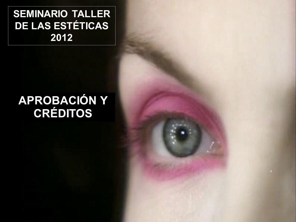 SEMINARIO TALLER DE LAS ESTÉTICAS 2012 APROBACIÓN Y CRÉDITOS