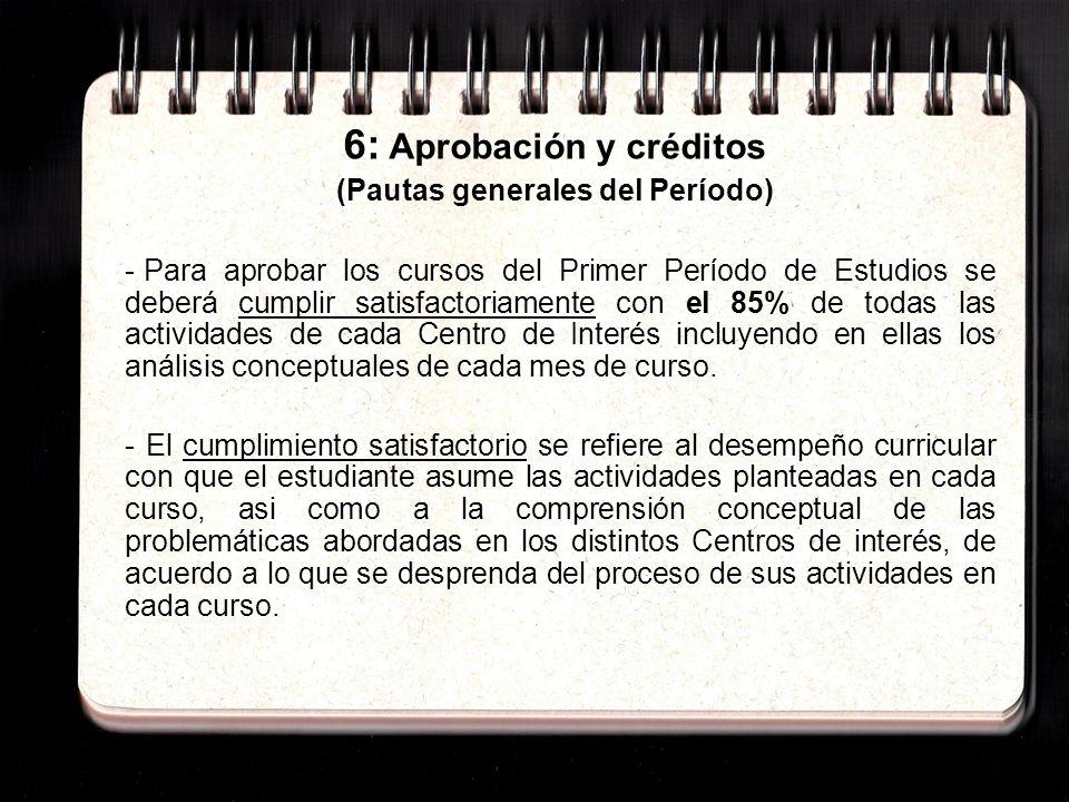 6: Aprobación y créditos (Pautas generales del Período) - Para aprobar los cursos del Primer Período de Estudios se deberá cumplir satisfactoriamente con el 85% de todas las actividades de cada Centro de Interés incluyendo en ellas los análisis conceptuales de cada mes de curso.