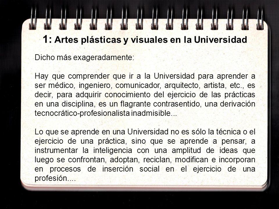 1: Artes plásticas y visuales en la Universidad Asi, los procesos de desarrollo de teorías y prácticas en las ciencias, las humanidades, las artes o de la historia no son una tarea profesional específica de los especialistas aislados en una disciplina.......