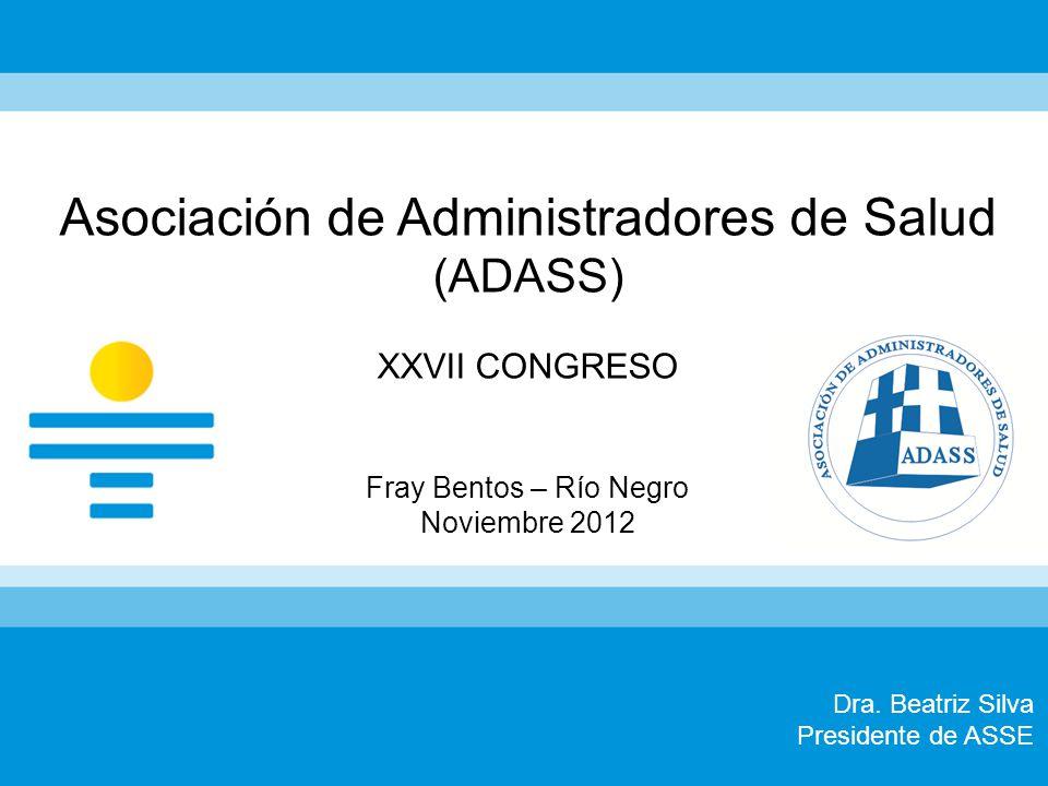 Dra. Beatriz Silva Presidente de ASSE Asociación de Administradores de Salud (ADASS) XXVII CONGRESO Fray Bentos – Río Negro Noviembre 2012