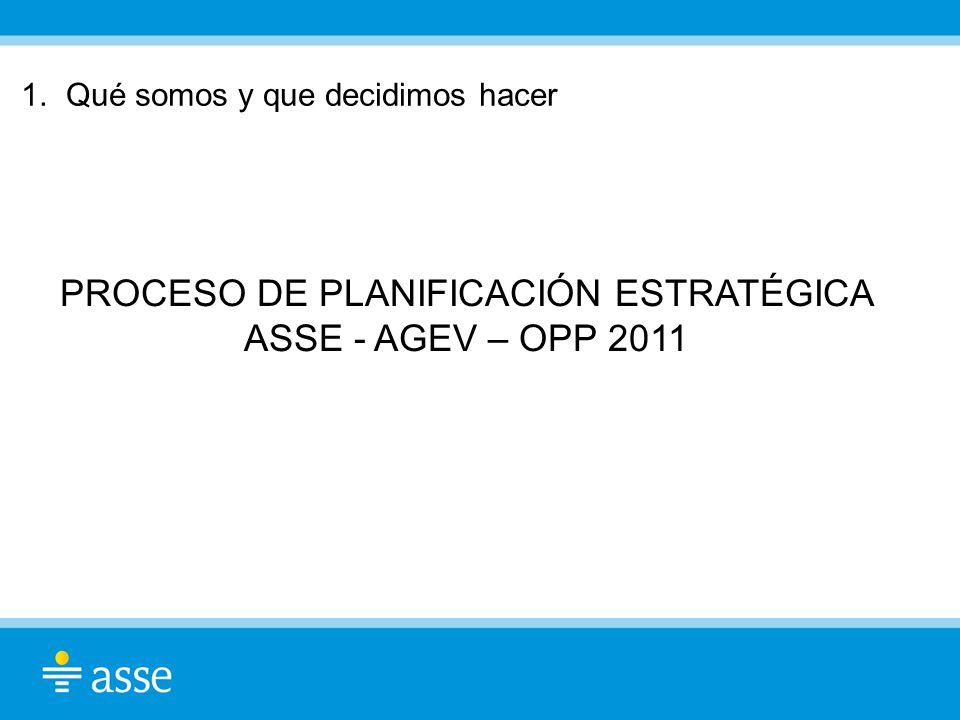 PROCESO DE PLANIFICACIÓN ESTRATÉGICA ASSE - AGEV – OPP 2011 1. Qué somos y que decidimos hacer