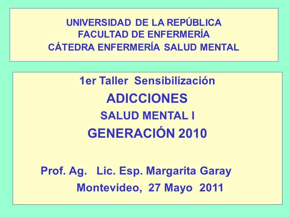 UNIVERSIDAD DE LA REPÚBLICA FACULTAD DE ENFERMERÍA CÁTEDRA ENFERMERÍA SALUD MENTAL 1er Taller Sensibilización ADICCIONES SALUD MENTAL I GENERACIÓN 2010 Prof.