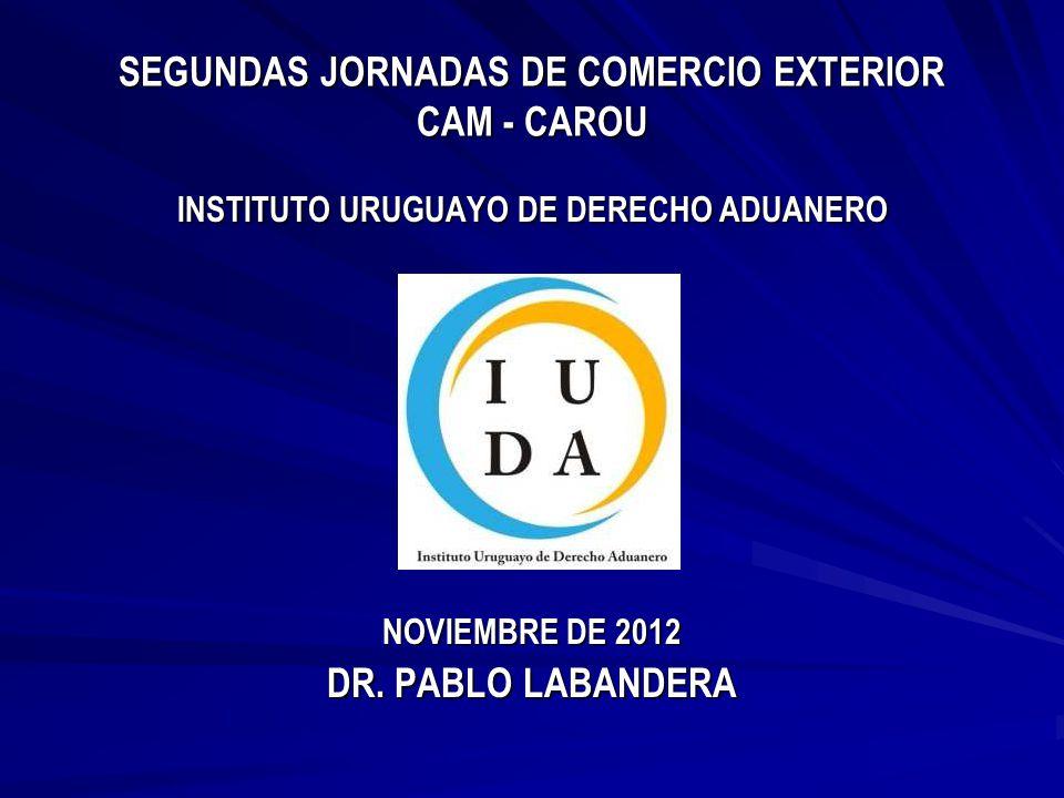SEGUNDAS JORNADAS DE COMERCIO EXTERIOR CAM - CAROU INSTITUTO URUGUAYO DE DERECHO ADUANERO NOVIEMBRE DE 2012 DR.