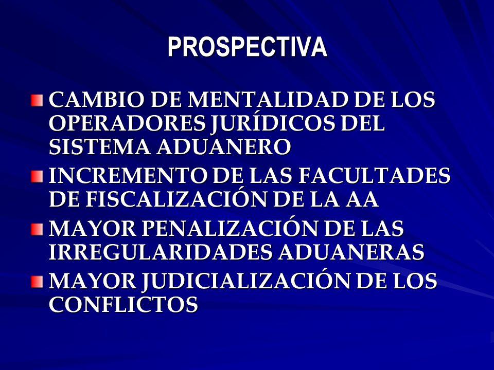 PROSPECTIVA CAMBIO DE MENTALIDAD DE LOS OPERADORES JURÍDICOS DEL SISTEMA ADUANERO INCREMENTO DE LAS FACULTADES DE FISCALIZACIÓN DE LA AA MAYOR PENALIZACIÓN DE LAS IRREGULARIDADES ADUANERAS MAYOR JUDICIALIZACIÓN DE LOS CONFLICTOS