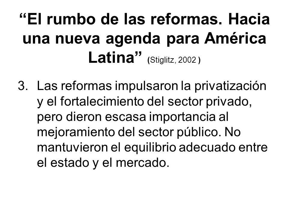 El rumbo de las reformas. Hacia una nueva agenda para América Latina (Stiglitz, 2002 ) 3.Las reformas impulsaron la privatización y el fortalecimiento