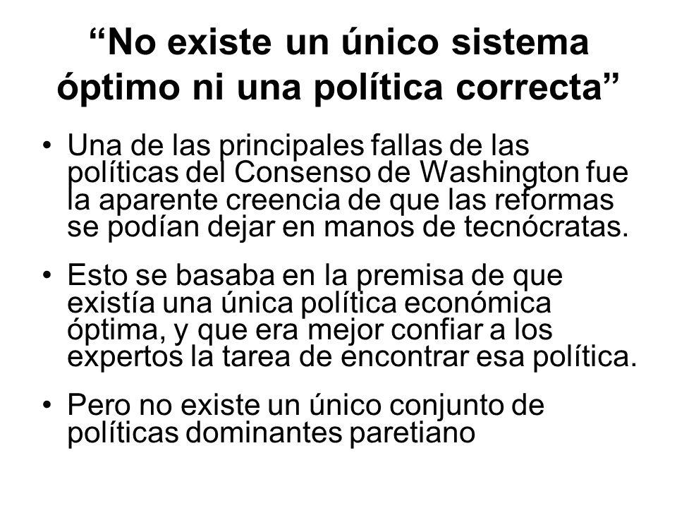 No existe un único sistema óptimo ni una política correcta Una de las principales fallas de las políticas del Consenso de Washington fue la aparente creencia de que las reformas se podían dejar en manos de tecnócratas.