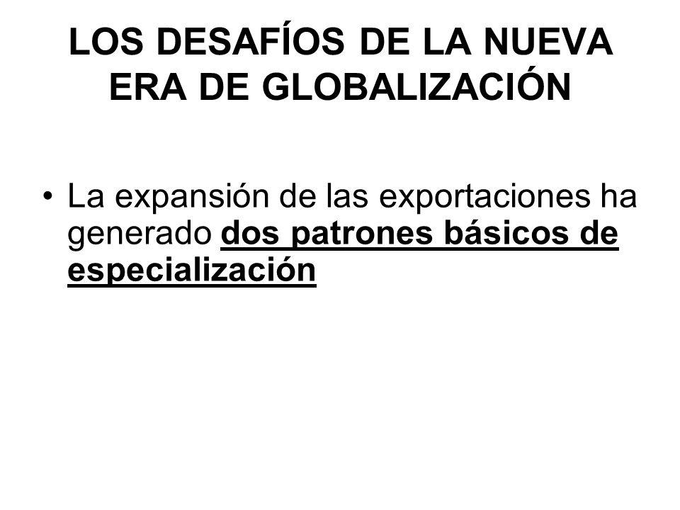 LOS DESAFÍOS DE LA NUEVA ERA DE GLOBALIZACIÓN La expansión de las exportaciones ha generado dos patrones básicos de especialización