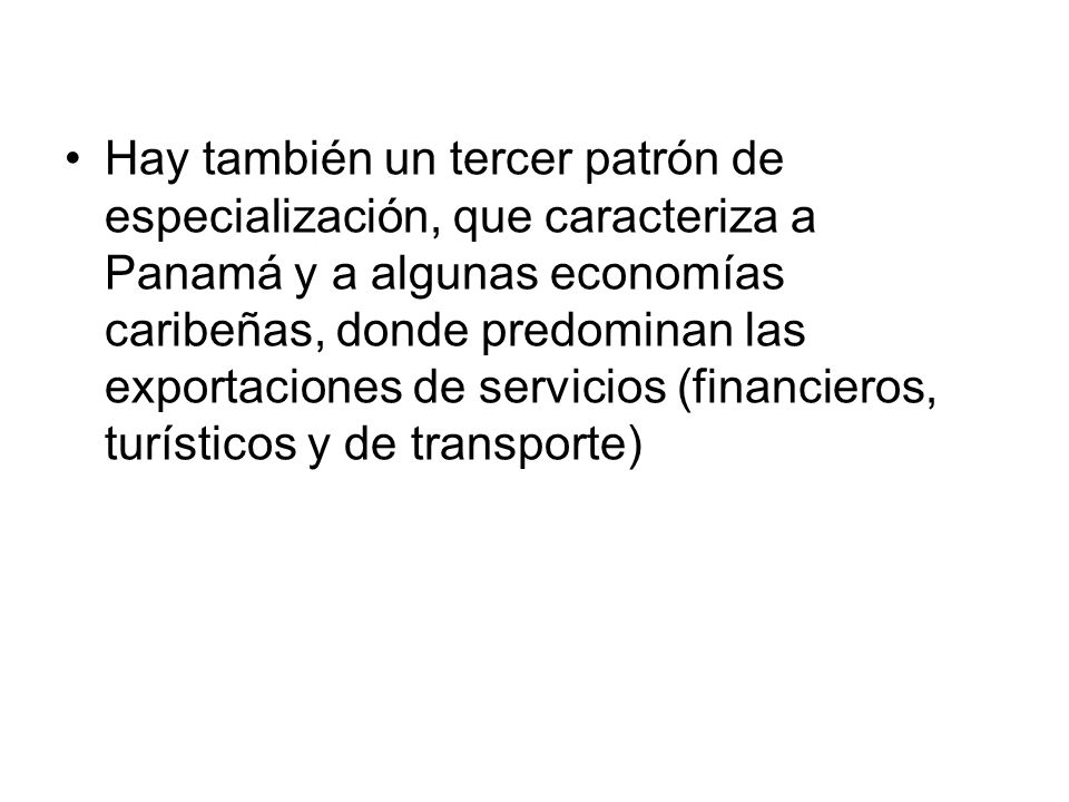 Hay también un tercer patrón de especialización, que caracteriza a Panamá y a algunas economías caribeñas, donde predominan las exportaciones de servicios (financieros, turísticos y de transporte)