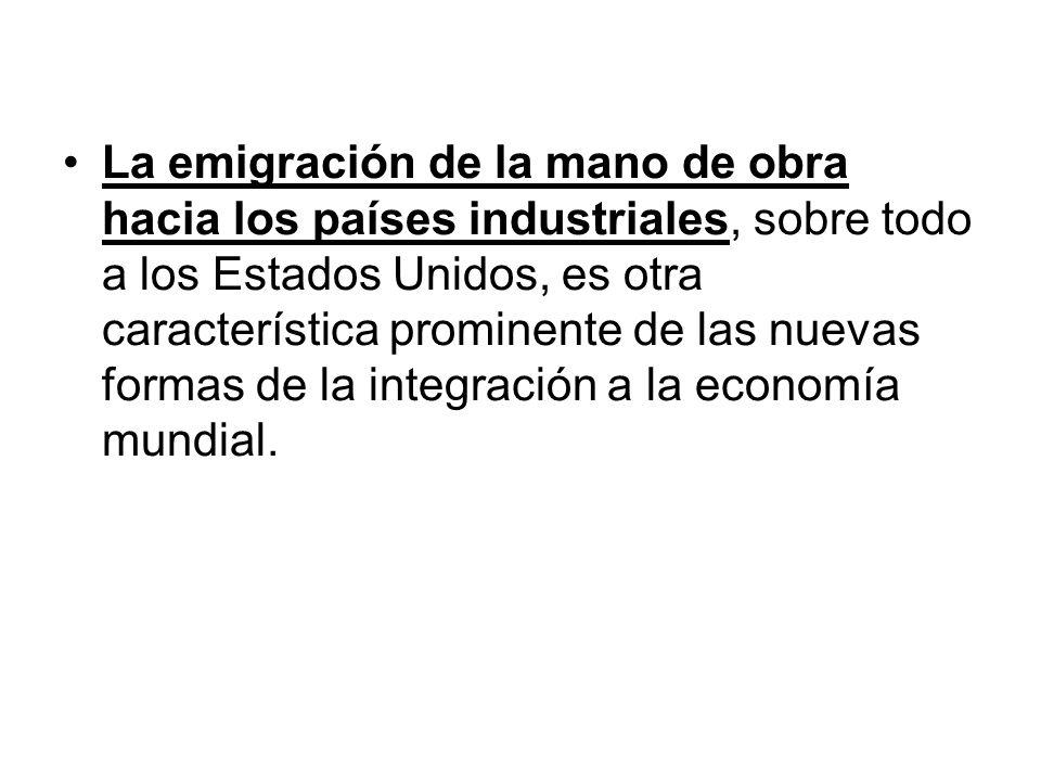 La emigración de la mano de obra hacia los países industriales, sobre todo a los Estados Unidos, es otra característica prominente de las nuevas formas de la integración a la economía mundial.